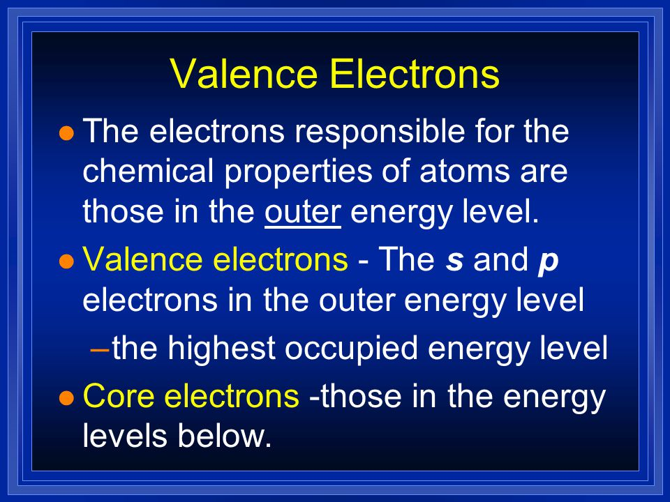 Valence Electrons l The electrons responsible for the chemical properties of atoms are those in the outer energy level.