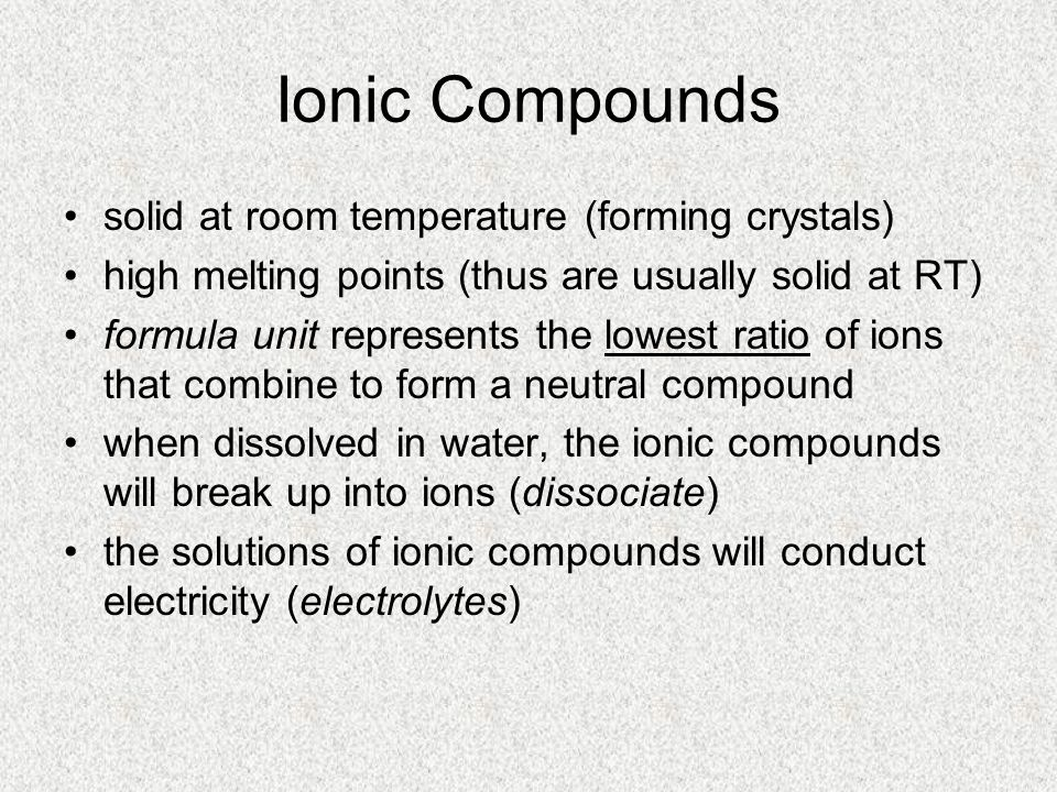 Ionic Compounds solid at room temperature (forming crystals) high melting points (thus are usually solid at RT) formula unit represents the lowest ratio of ions that combine to form a neutral compound when dissolved in water, the ionic compounds will break up into ions (dissociate) the solutions of ionic compounds will conduct electricity (electrolytes)