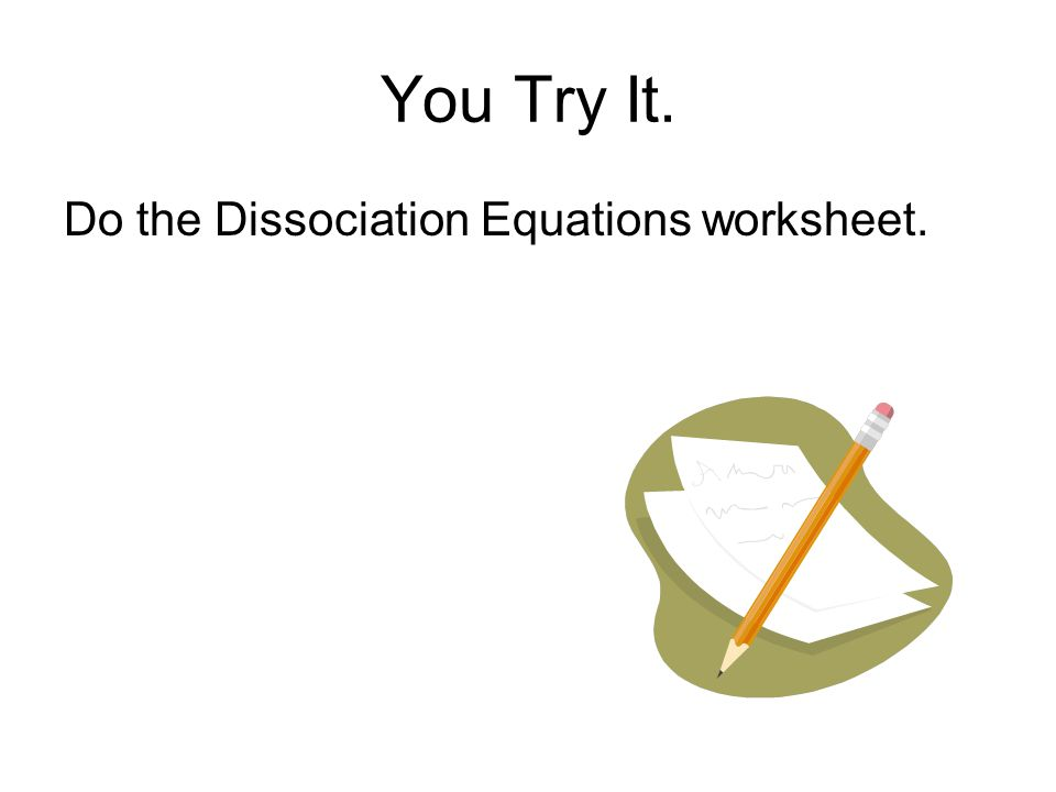 You Try It. Do the Dissociation Equations worksheet.