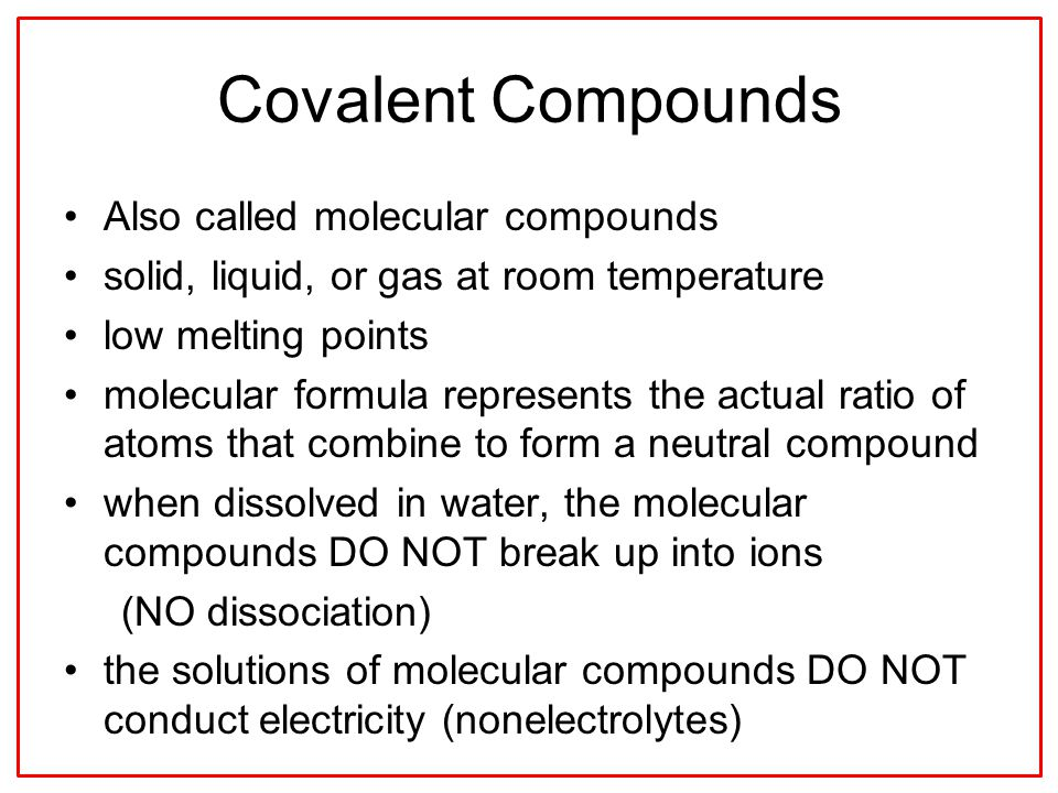 Covalent Compounds Also called molecular compounds solid, liquid, or gas at room temperature low melting points molecular formula represents the actual ratio of atoms that combine to form a neutral compound when dissolved in water, the molecular compounds DO NOT break up into ions (NO dissociation) the solutions of molecular compounds DO NOT conduct electricity (nonelectrolytes)
