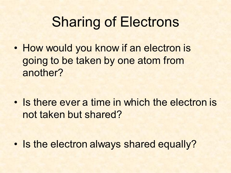 Sharing of Electrons How would you know if an electron is going to be taken by one atom from another.
