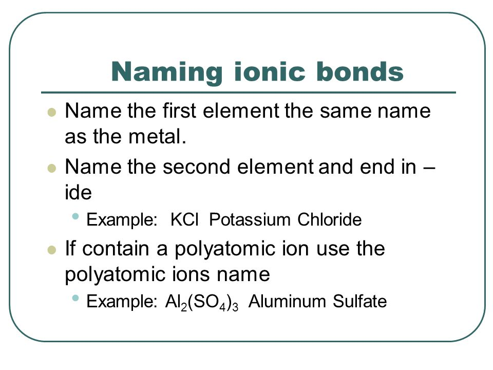 Naming ionic bonds Name the first element the same name as the metal.