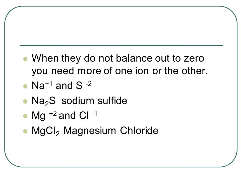 When they do not balance out to zero you need more of one ion or the other.
