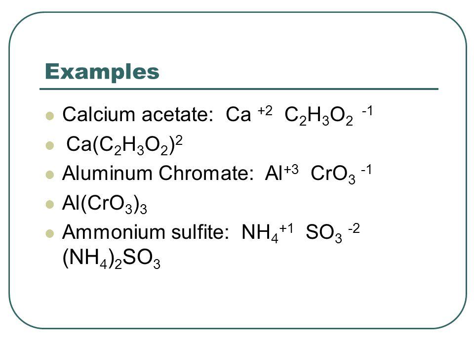 Examples Calcium acetate: Ca +2 C 2 H 3 O 2 -1 Ca(C 2 H 3 O 2 ) 2 Aluminum Chromate: Al +3 CrO 3 -1 Al(CrO 3 ) 3 Ammonium sulfite: NH 4 +1 SO 3 -2 (NH 4 ) 2 SO 3