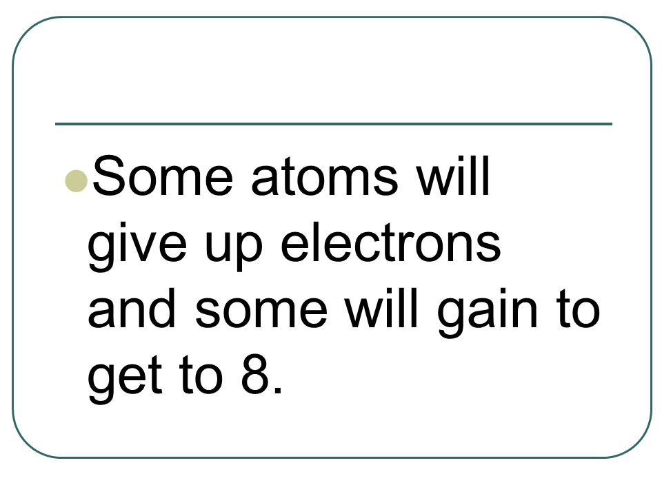 Some atoms will give up electrons and some will gain to get to 8.