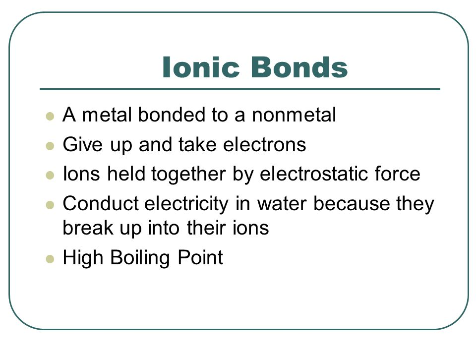 Ionic Bonds A metal bonded to a nonmetal Give up and take electrons Ions held together by electrostatic force Conduct electricity in water because they break up into their ions High Boiling Point