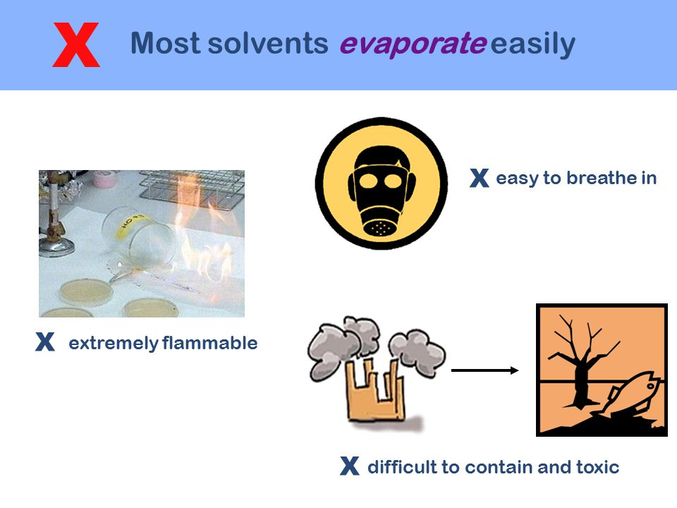 Most solvents evaporate easily X extremely flammable easy to breathe in difficult to contain and toxic X X X