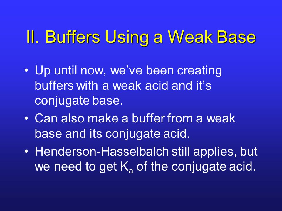 II. Buffers Using a Weak Base Up until now, we've been creating buffers with a weak acid and it's conjugate base. Can also make a buffer from a weak b