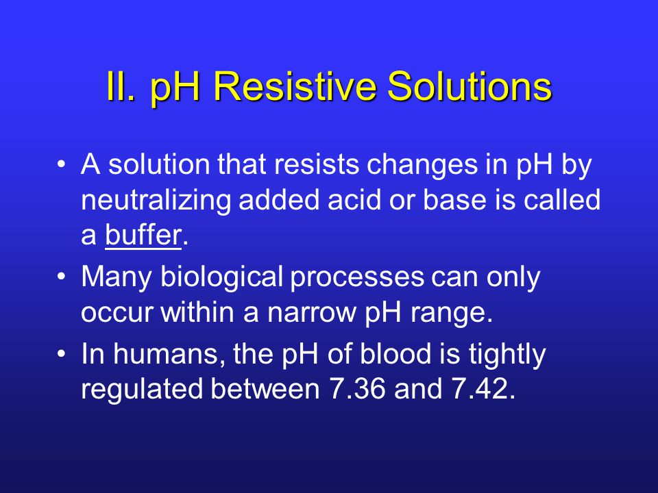 II. pH Resistive Solutions A solution that resists changes in pH by neutralizing added acid or base is called a buffer. Many biological processes can