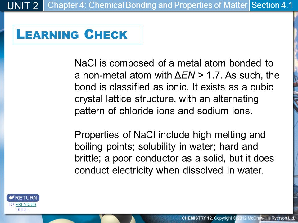 NaCl is composed of a metal atom bonded to a non-metal atom with ΔEN > 1.7. As such, the bond is classified as ionic. It exists as a cubic crystal lat