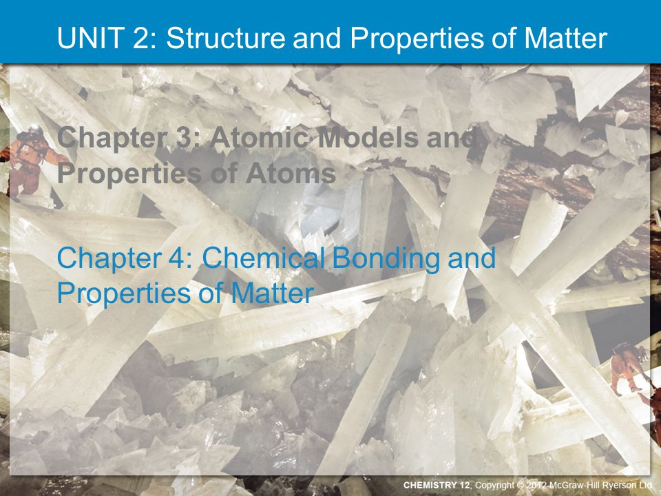 UNIT 2: Structure and Properties of Matter Chapter 3: Atomic Models and Properties of Atoms Chapter 4: Chemical Bonding and Properties of Matter