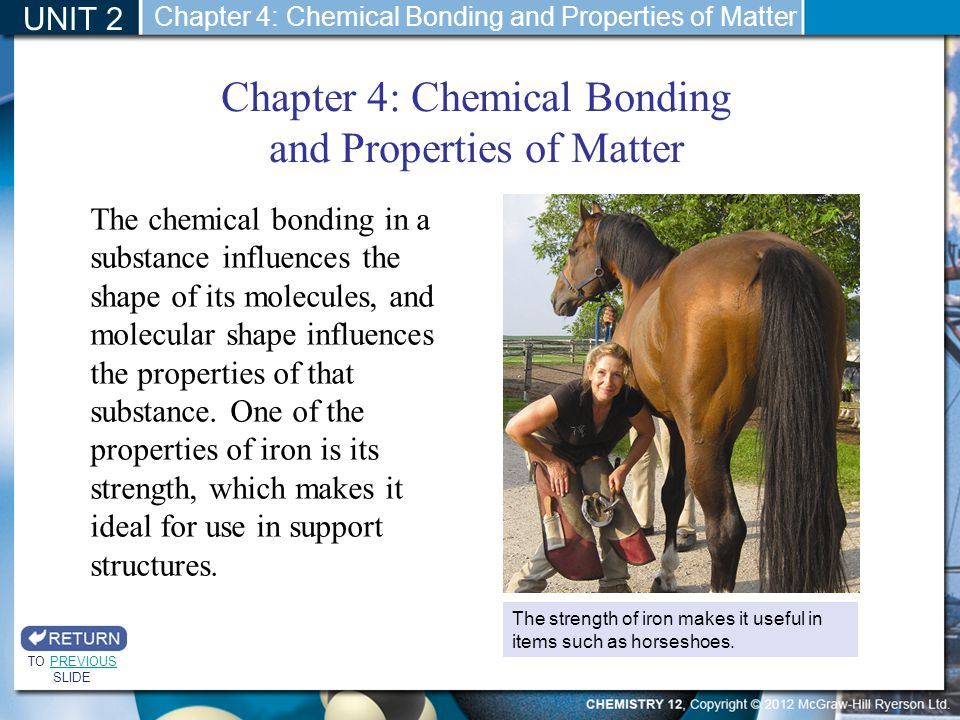 Chapter 4: Chemical Bonding and Properties of Matter UNIT 2 The chemical bonding in a substance influences the shape of its molecules, and molecular s