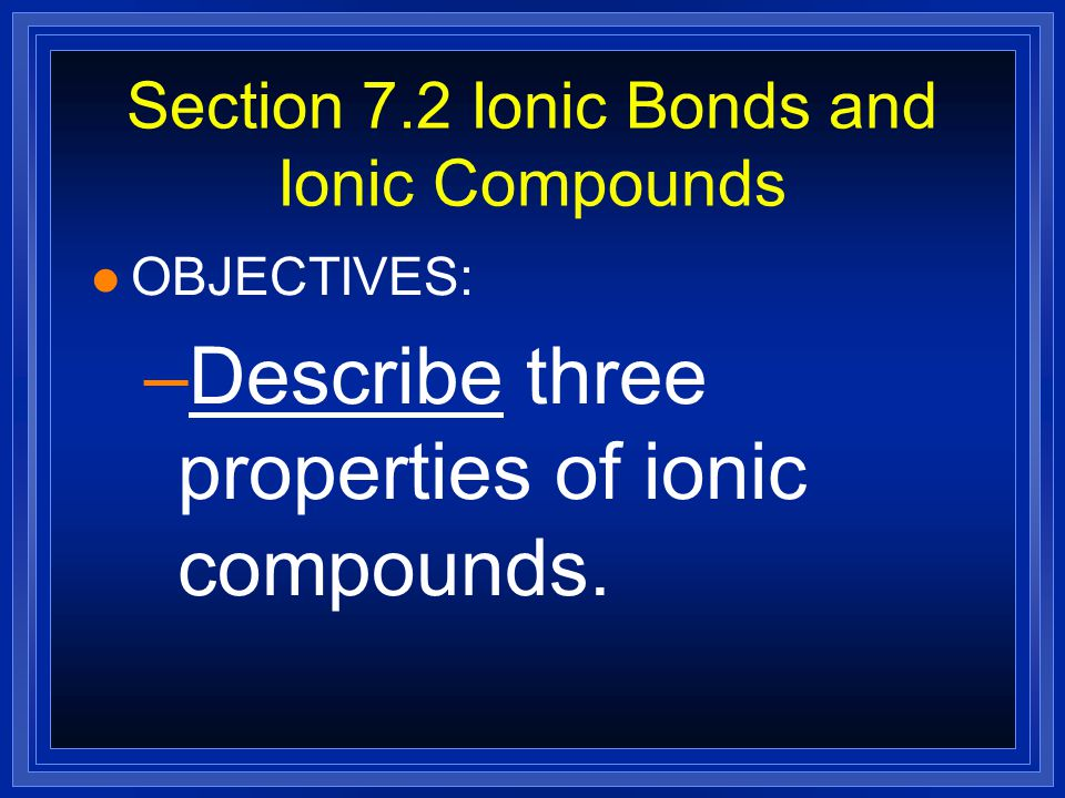 Section 7.2 Ionic Bonds and Ionic Compounds l OBJECTIVES: –Explain the electrical charge of an ionic compound.