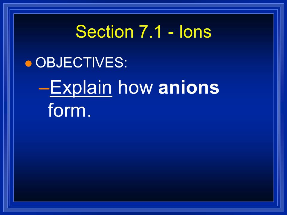 Section 7.1 - Ions l OBJECTIVES: –Explain how anions form.