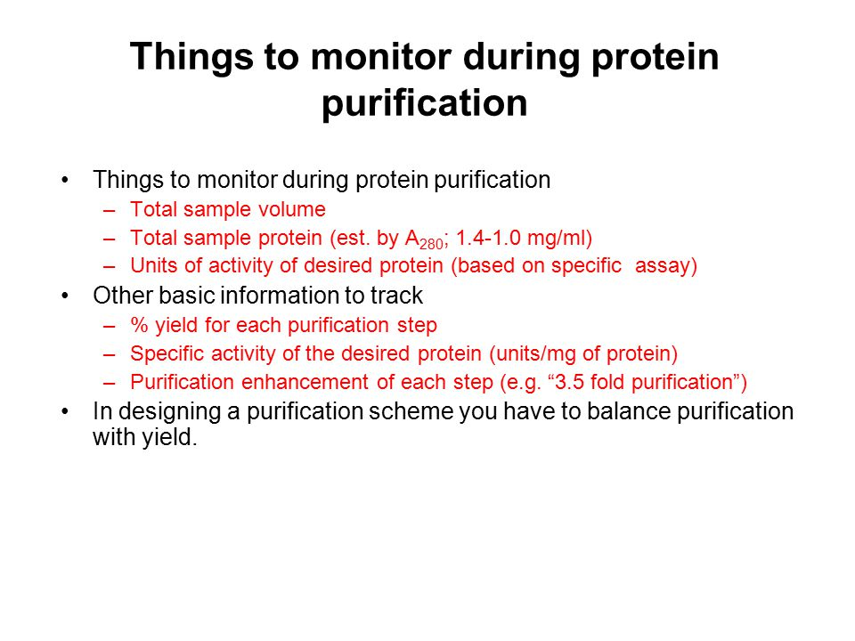 Things to monitor during protein purification –Total sample volume –Total sample protein (est. by A 280 ; 1.4-1.0 mg/ml) –Units of activity of desired