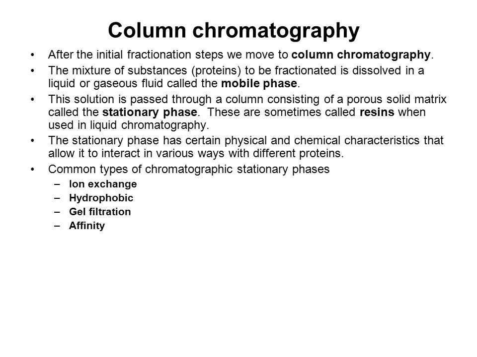 Column chromatography After the initial fractionation steps we move to column chromatography. The mixture of substances (proteins) to be fractionated