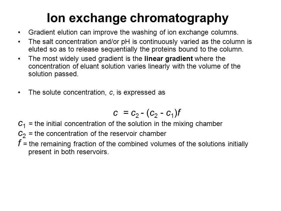 Ion exchange chromatography Gradient elution can improve the washing of ion exchange columns. The salt concentration and/or pH is continuously varied