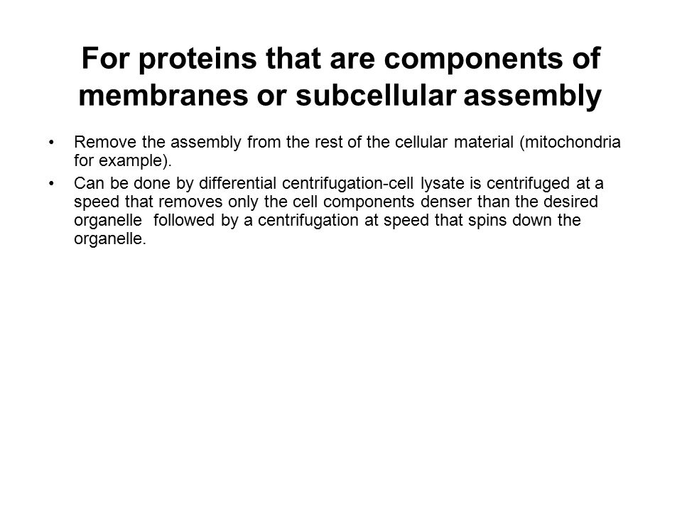 For proteins that are components of membranes or subcellular assembly Remove the assembly from the rest of the cellular material (mitochondria for exa