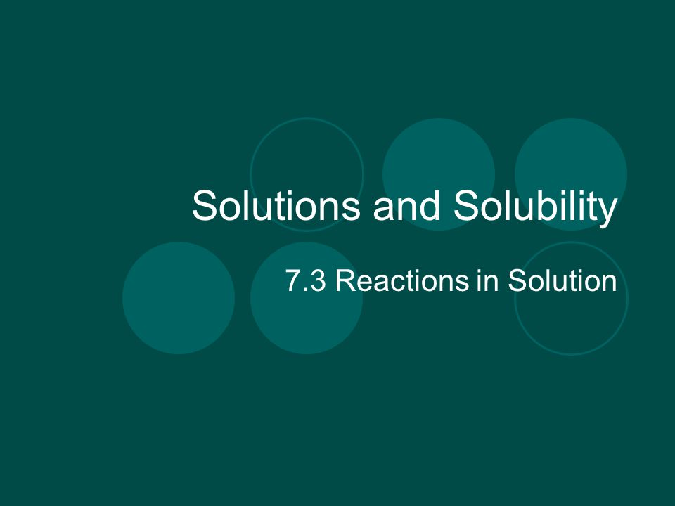 Solutions and Solubility 7.3 Reactions in Solution