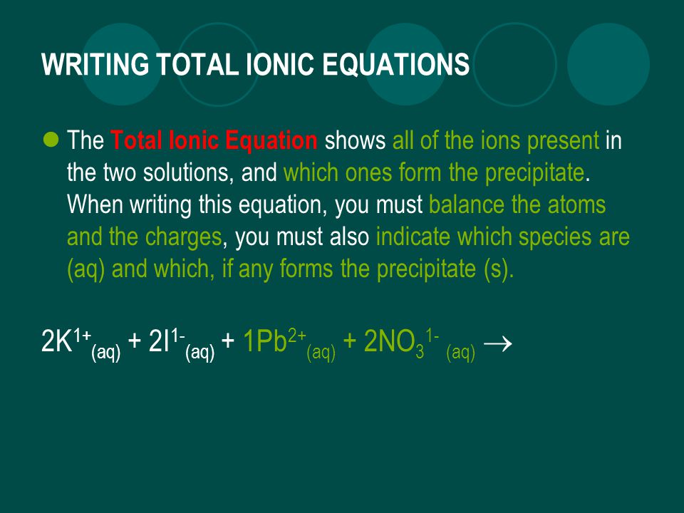WRITING TOTAL IONIC EQUATIONS The Total Ionic Equation shows all of the ions present in the two solutions, and which ones form the precipitate.