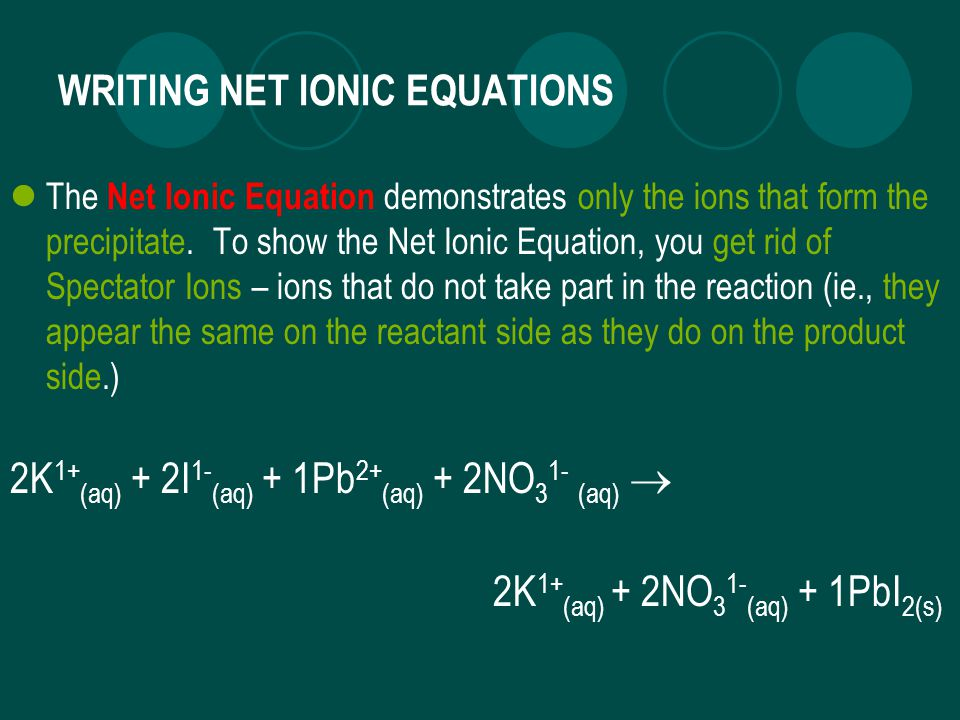 WRITING NET IONIC EQUATIONS The Net Ionic Equation demonstrates only the ions that form the precipitate.