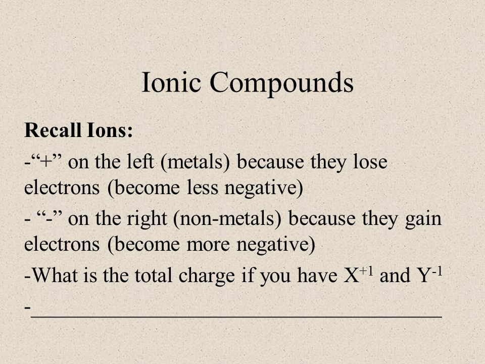 Ionic Compounds Recall Ions: - + on the left (metals) because they lose electrons (become less negative) - - on the right (non-metals) because they gain electrons (become more negative) -What is the total charge if you have X +1 and Y -1 -______________________________________