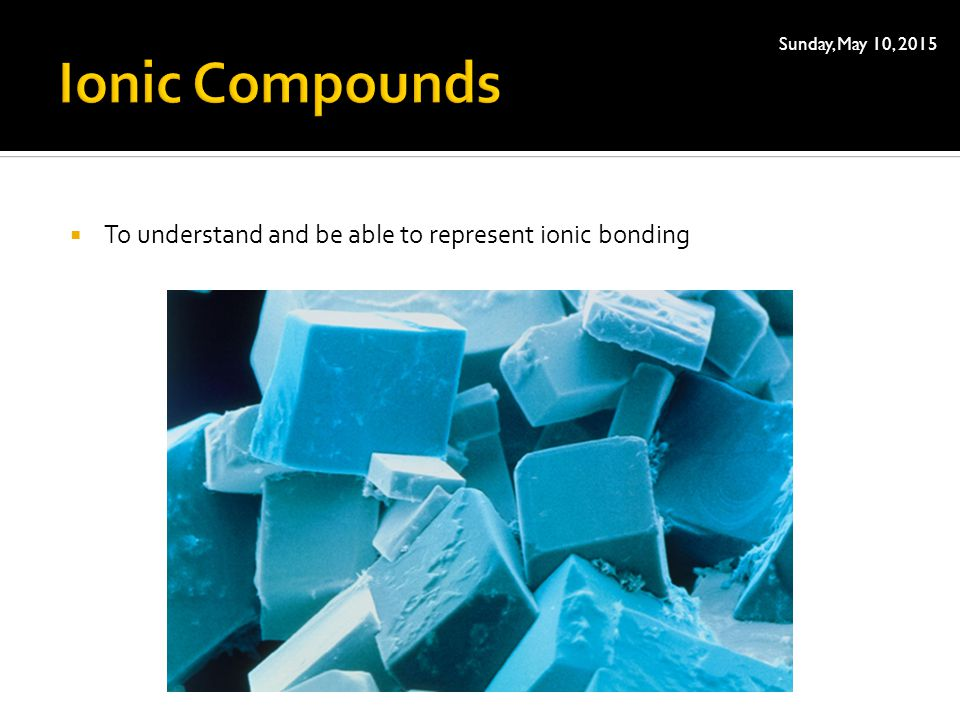  To understand and be able to represent ionic bonding Sunday, May 10, 2015