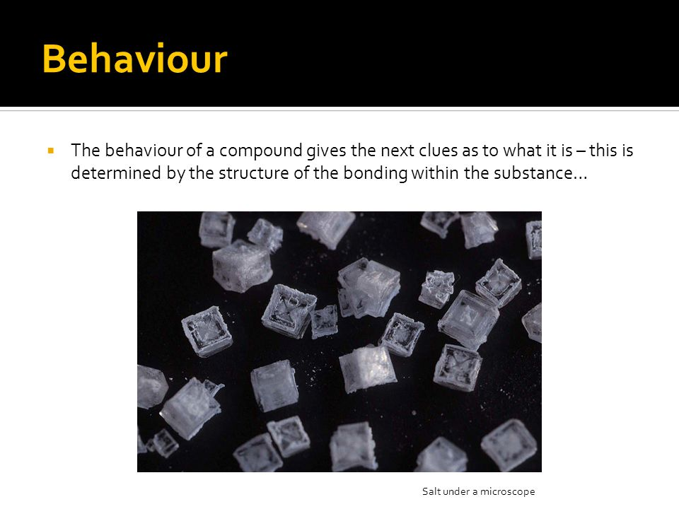 Behaviour  The behaviour of a compound gives the next clues as to what it is – this is determined by the structure of the bonding within the substanc