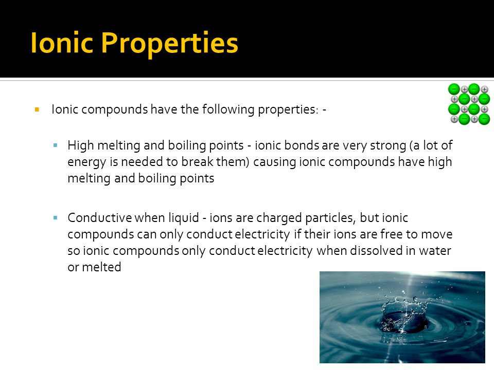 Ionic Properties  Ionic compounds have the following properties: -  High melting and boiling points - ionic bonds are very strong (a lot of energy i