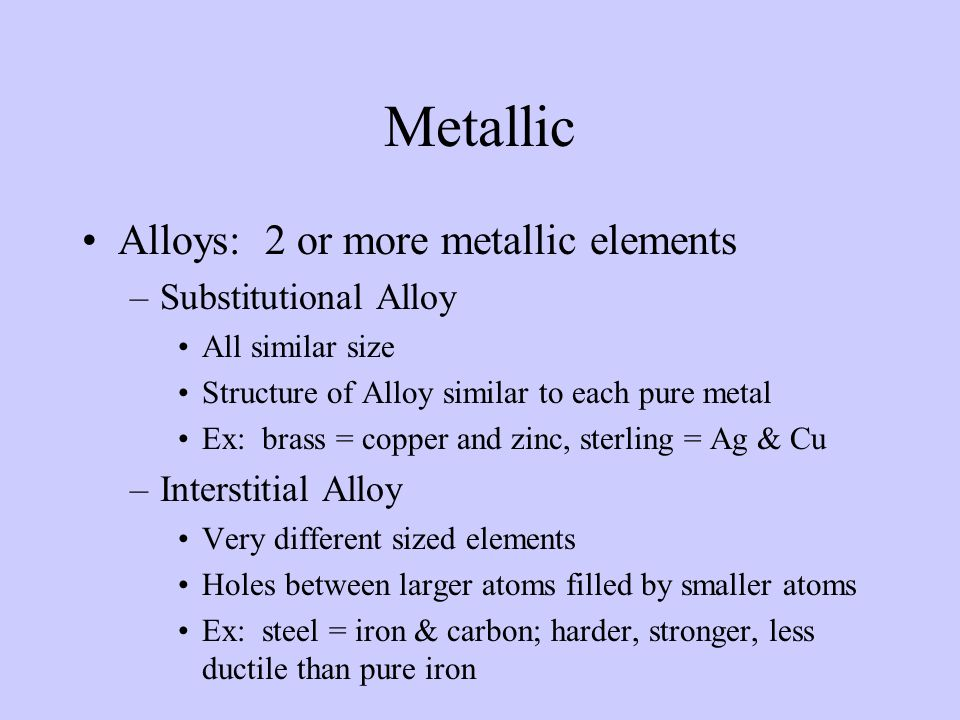 Metallic Alloys: 2 or more metallic elements –Substitutional Alloy All similar size Structure of Alloy similar to each pure metal Ex: brass = copper a