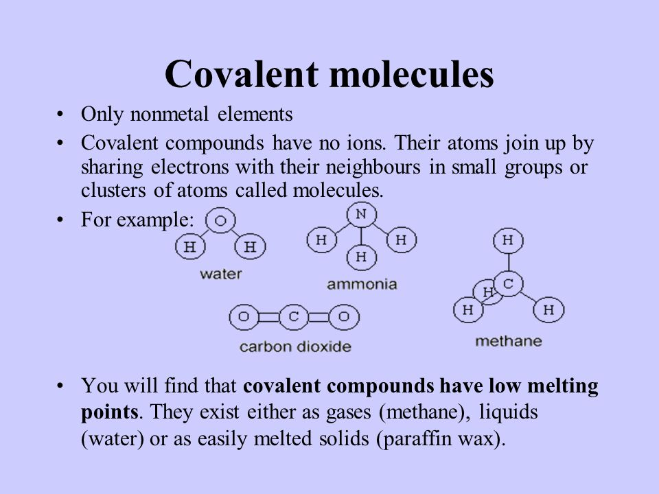 Covalent molecules Only nonmetal elements Covalent compounds have no ions.