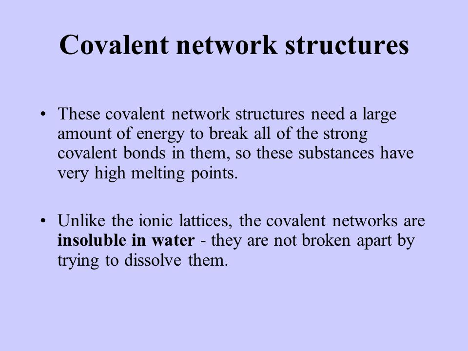 Covalent network structures These covalent network structures need a large amount of energy to break all of the strong covalent bonds in them, so thes
