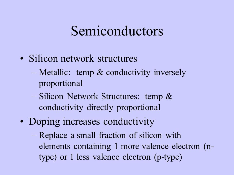 Semiconductors Silicon network structures –Metallic: temp & conductivity inversely proportional –Silicon Network Structures: temp & conductivity direc