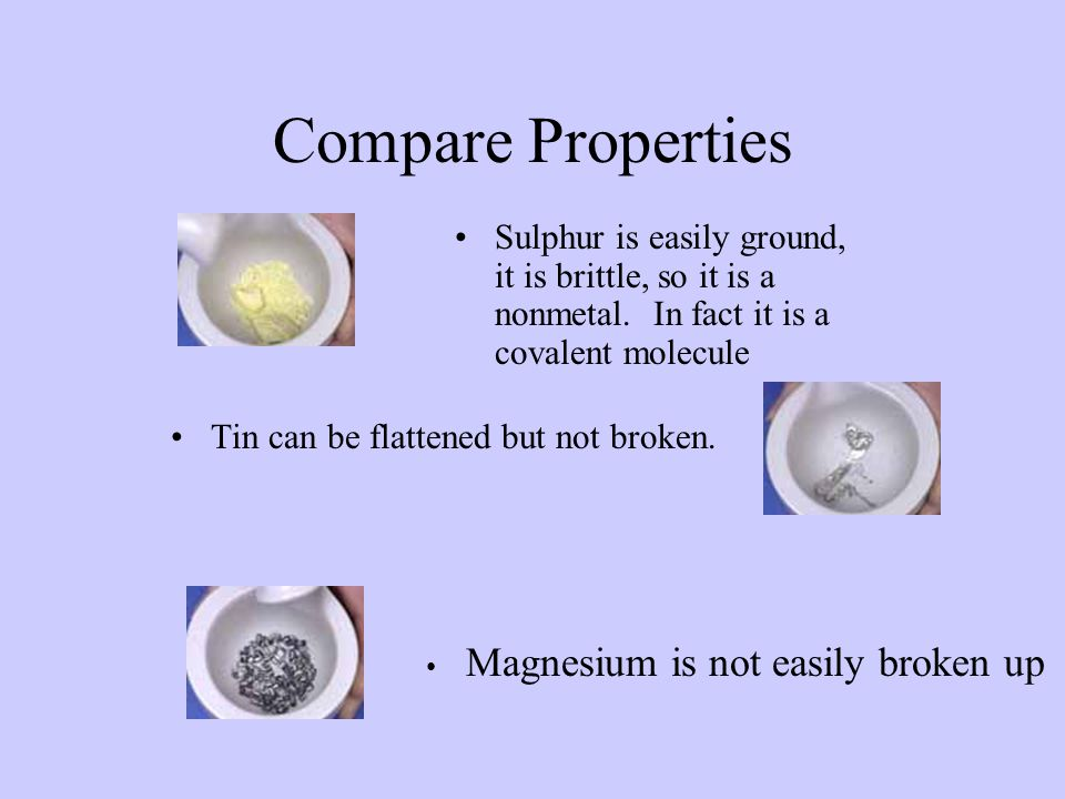 Compare Properties Sulphur is easily ground, it is brittle, so it is a nonmetal. In fact it is a covalent molecule Tin can be flattened but not broken
