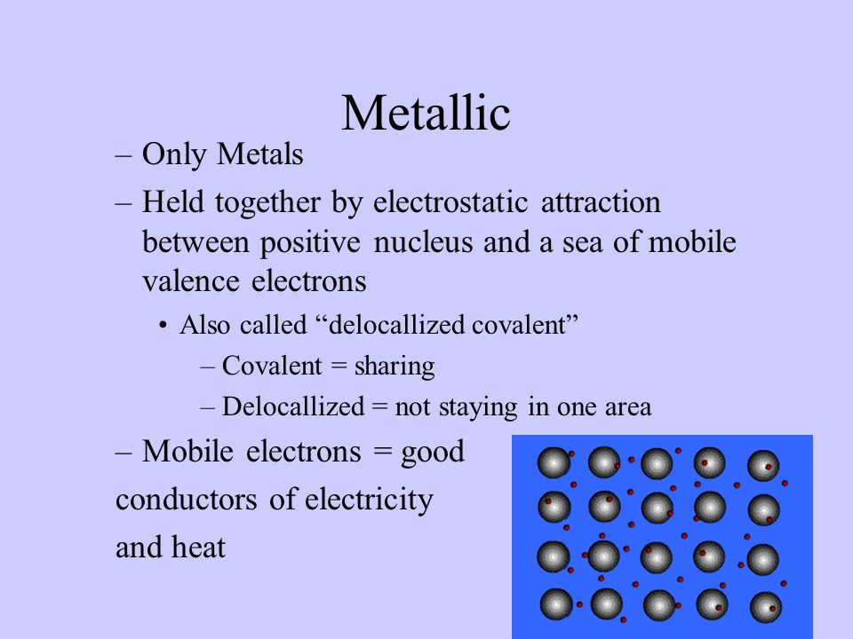 "Metallic –Only Metals –Held together by electrostatic attraction between positive nucleus and a sea of mobile valence electrons Also called ""delocalli"