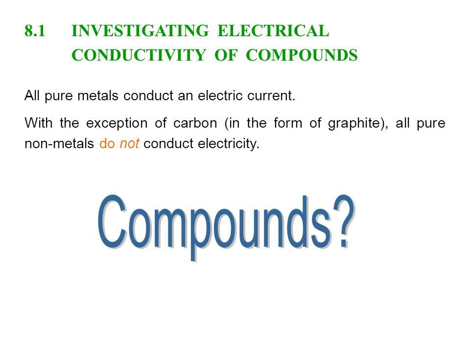 8.1INVESTIGATING ELECTRICAL CONDUCTIVITY OF COMPOUNDS All pure metals conduct an electric current.