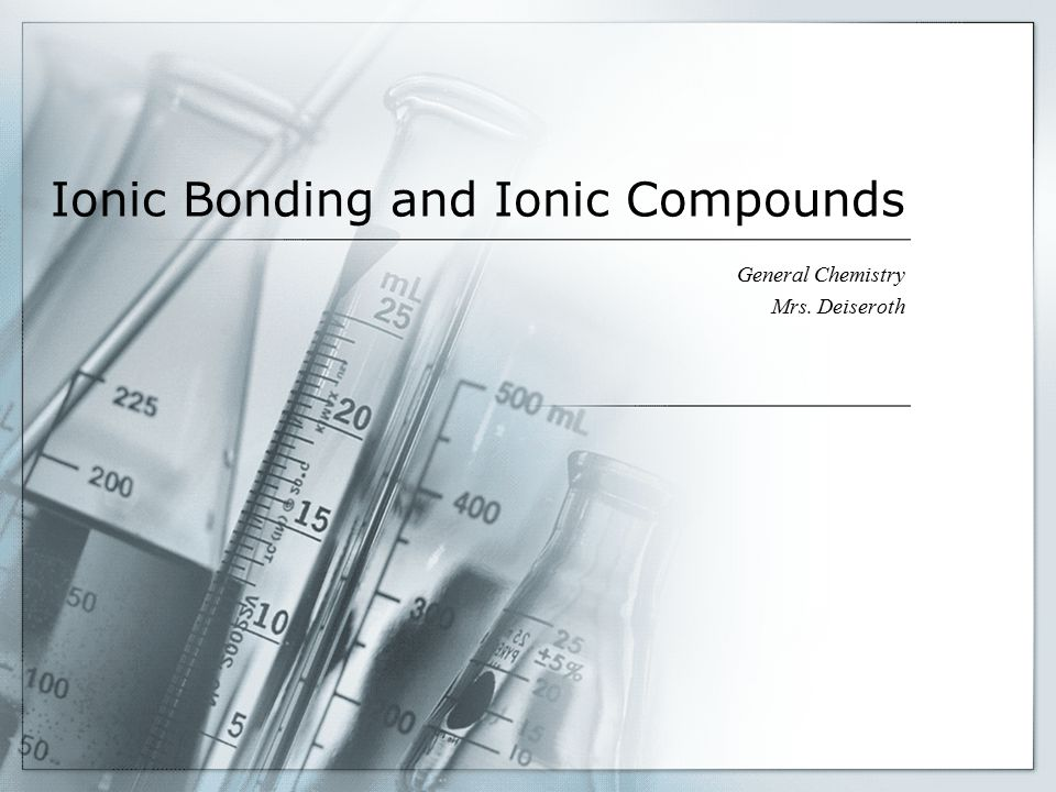 Ionic Bonding and Ionic Compounds General Chemistry Mrs. Deiseroth