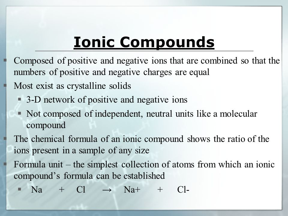 Ionic Compounds  Composed of positive and negative ions that are combined so that the numbers of positive and negative charges are equal  Most exist as crystalline solids  3-D network of positive and negative ions  Not composed of independent, neutral units like a molecular compound  The chemical formula of an ionic compound shows the ratio of the ions present in a sample of any size  Formula unit – the simplest collection of atoms from which an ionic compound's formula can be established  Na + Cl → Na+ + Cl-