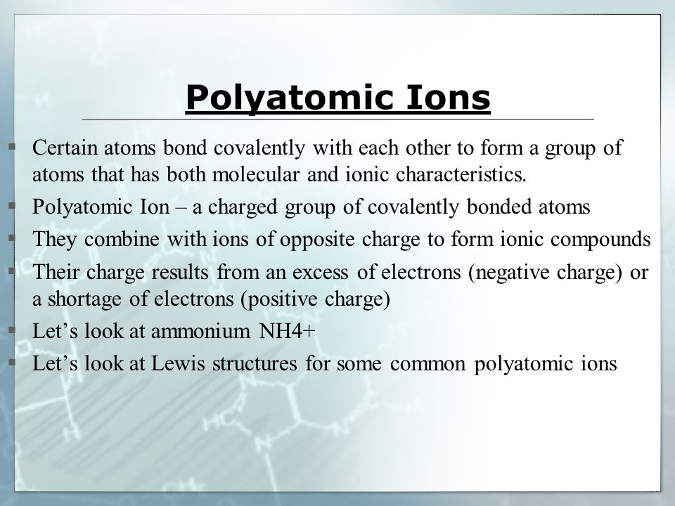 Polyatomic Ions  Certain atoms bond covalently with each other to form a group of atoms that has both molecular and ionic characteristics.