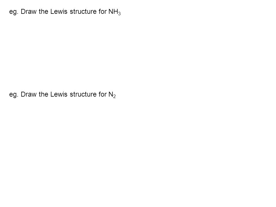 eg. Draw the Lewis structure for NH 3 eg. Draw the Lewis structure for N 2