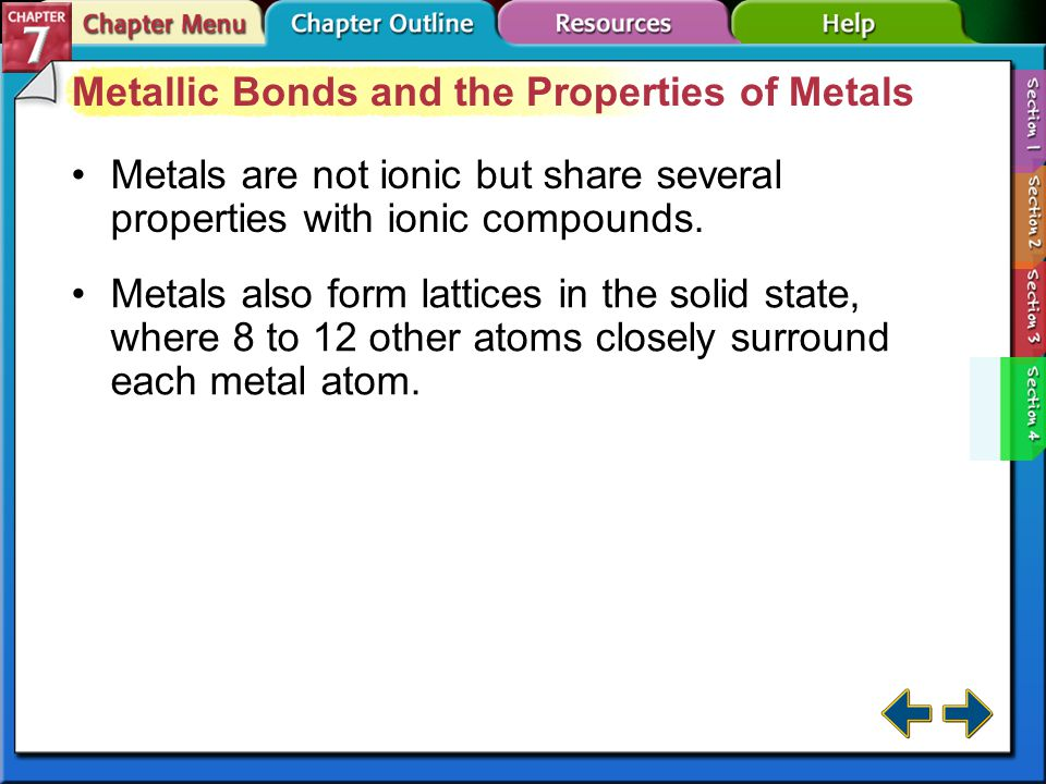 Section 7-4 Section 7.4 Metallic Bonds and the Properties of Metals (cont.) electron sea model delocalized electron metallic bond alloy Metals form crystal lattices and can be modeled as cations surrounded by a sea of freely moving valence electrons.