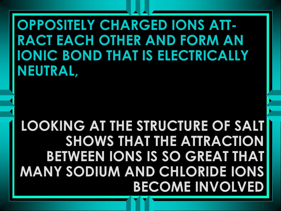 OPPOSITELY CHARGED IONS ATT- RACT EACH OTHER AND FORM AN IONIC BOND THAT IS ELECTRICALLY NEUTRAL, LOOKING AT THE STRUCTURE OF SALT SHOWS THAT THE ATTR