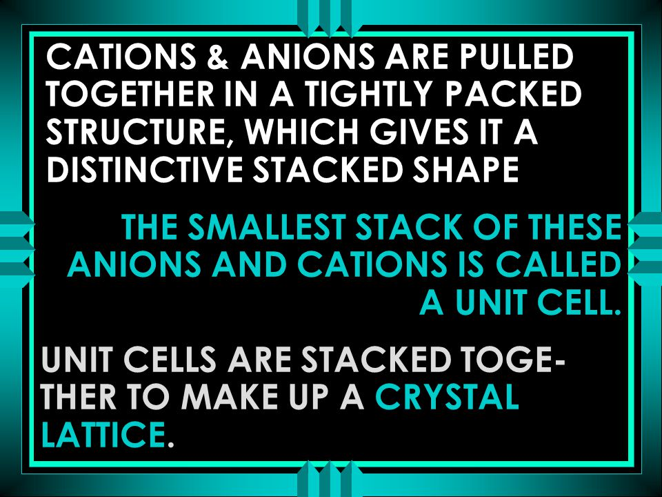 THE SMALLEST STACK OF THESE ANIONS AND CATIONS IS CALLED A UNIT CELL. UNIT CELLS ARE STACKED TOGE- THER TO MAKE UP A CRYSTAL LATTICE. CATIONS & ANIONS