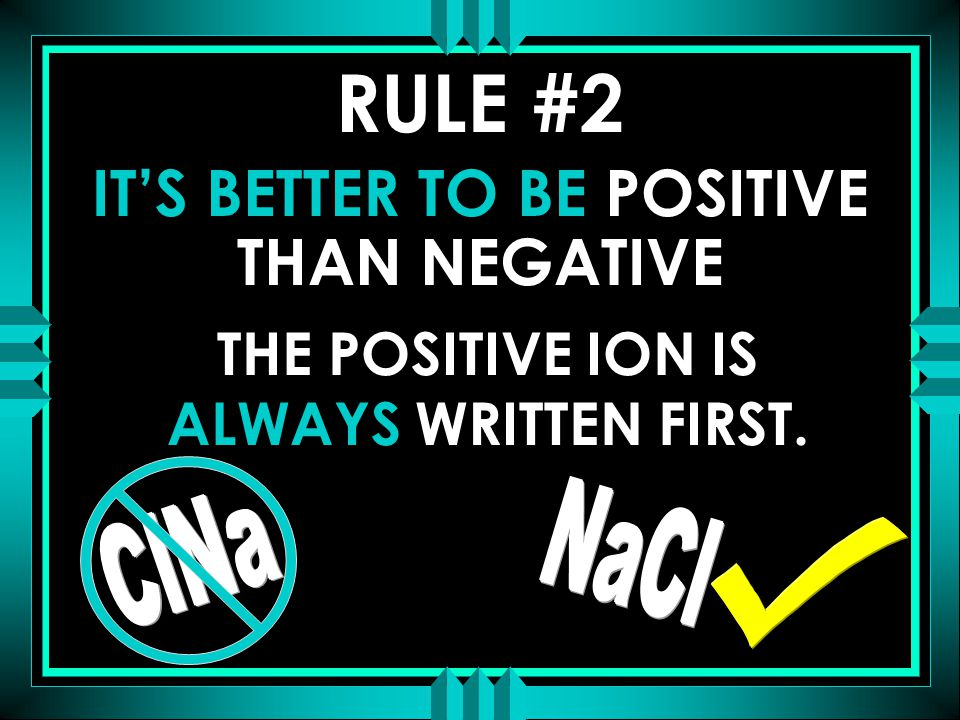 IT'S BETTER TO BE POSITIVE THAN NEGATIVE THE POSITIVE ION IS ALWAYS WRITTEN FIRST. RULE #2