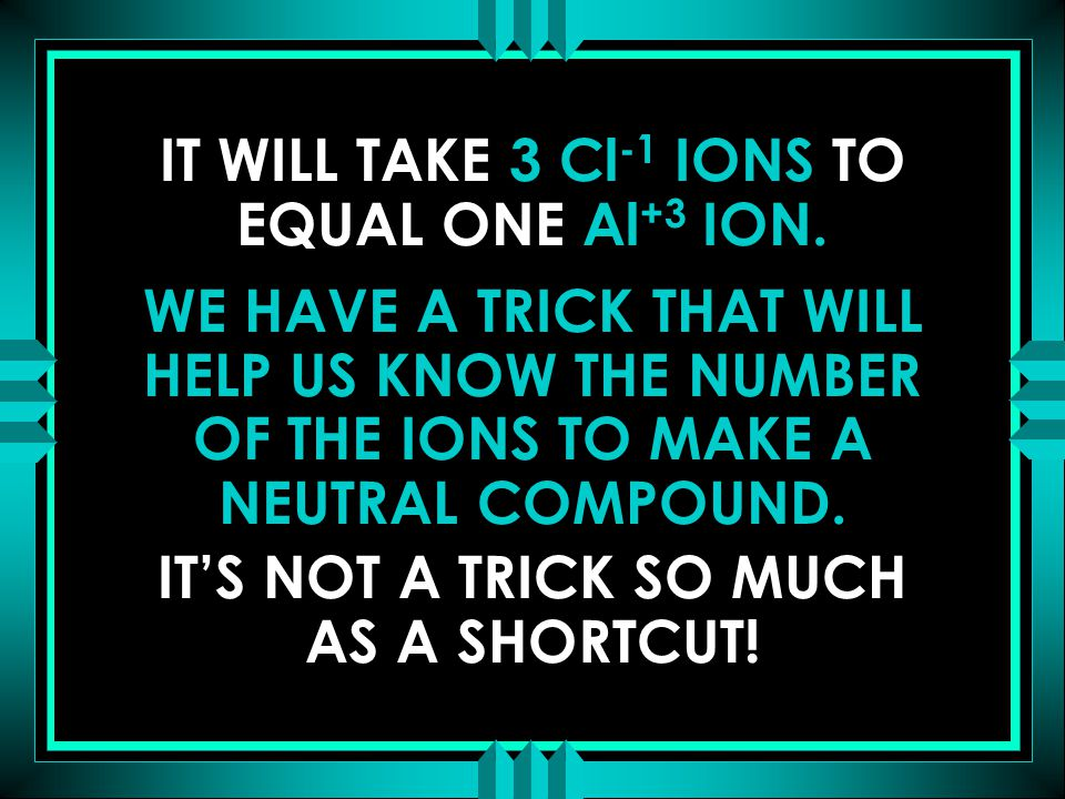 IT WILL TAKE 3 Cl -1 IONS TO EQUAL ONE Al +3 ION. WE HAVE A TRICK THAT WILL HELP US KNOW THE NUMBER OF THE IONS TO MAKE A NEUTRAL COMPOUND. IT'S NOT A