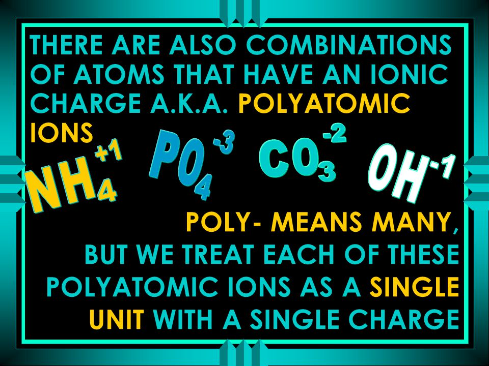 THERE ARE ALSO COMBINATIONS OF ATOMS THAT HAVE AN IONIC CHARGE A.K.A. POLYATOMIC IONS POLY- MEANS MANY, BUT WE TREAT EACH OF THESE POLYATOMIC IONS AS