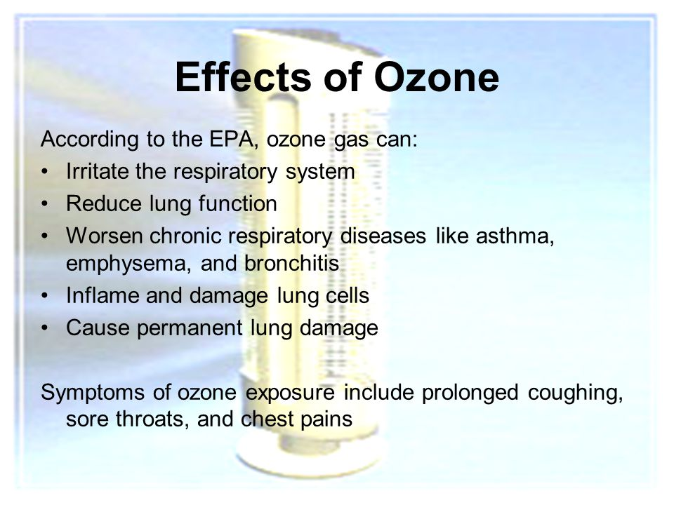 8 Effects of Ozone According to the EPA, ozone gas can: Irritate the respiratory system Reduce lung function Worsen chronic respiratory diseases like asthma, emphysema, and bronchitis Inflame and damage lung cells Cause permanent lung damage Symptoms of ozone exposure include prolonged coughing, sore throats, and chest pains