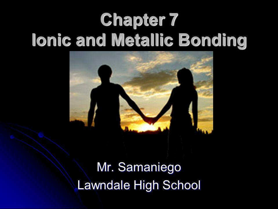 Chapter 7 Ionic and Metallic Bonding Mr. Samaniego Lawndale High School