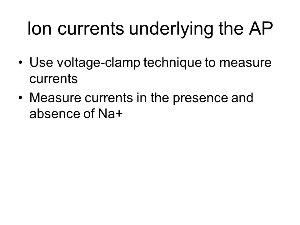 Ion currents underlying the AP Use voltage-clamp technique to measure currents Measure currents in the presence and absence of Na+