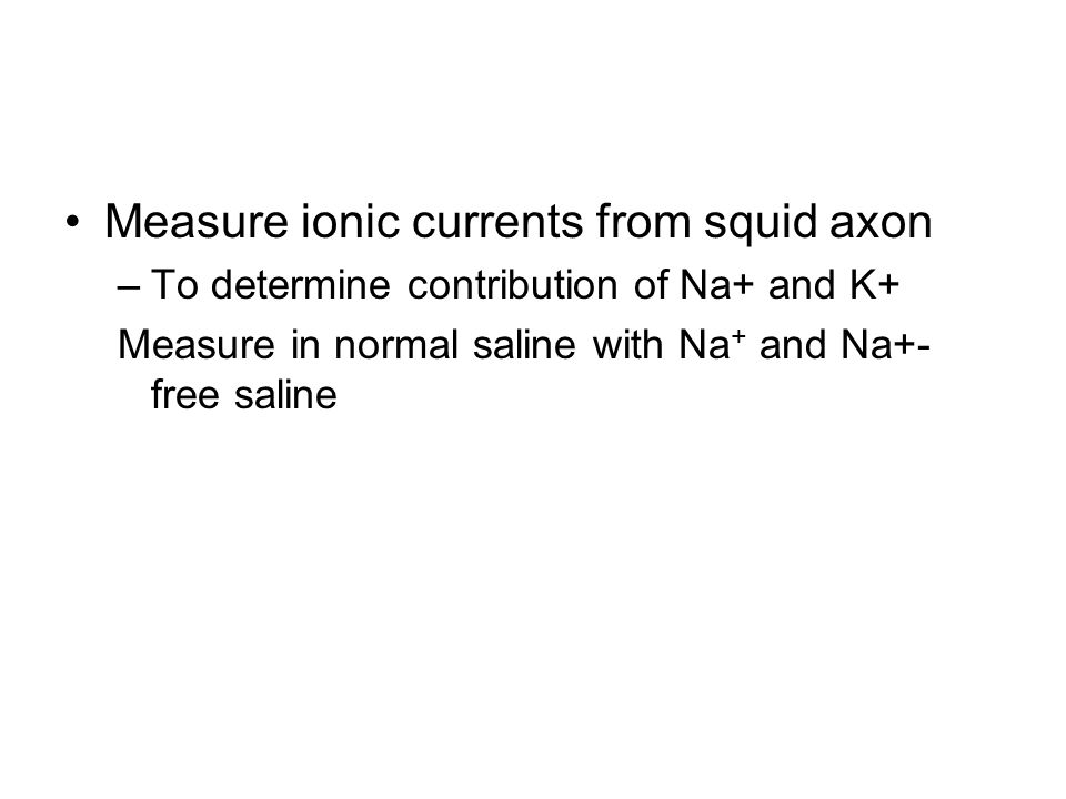 Measure ionic currents from squid axon –To determine contribution of Na+ and K+ Measure in normal saline with Na + and Na+- free saline